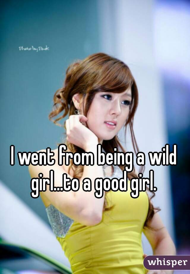 I went from being a wild girl...to a good girl.