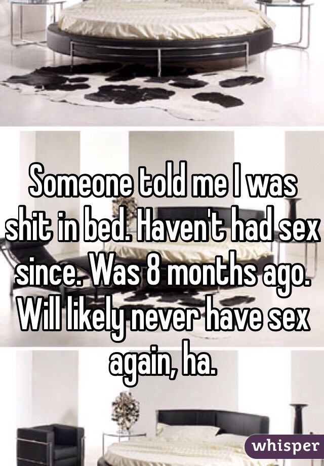 Someone told me I was shit in bed. Haven't had sex since. Was 8 months ago. Will likely never have sex again, ha.