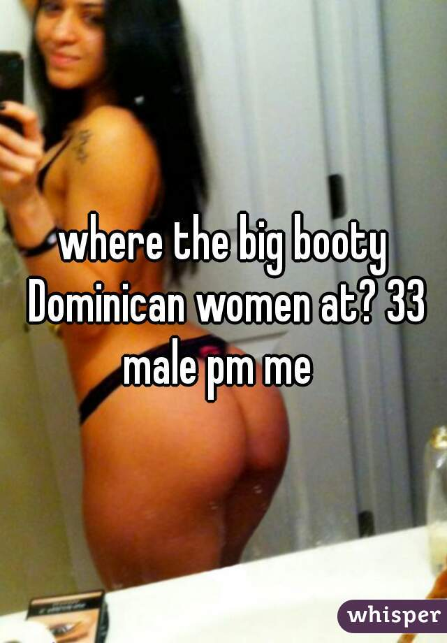 where the big booty Dominican women at? 33 male pm me