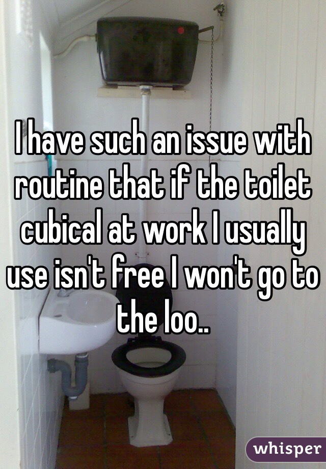 I have such an issue with routine that if the toilet cubical at work I usually use isn't free I won't go to the loo..
