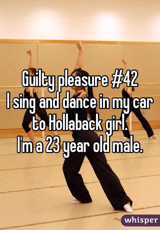 Guilty pleasure #42 I sing and dance in my car to Hollaback girl.  I'm a 23 year old male.