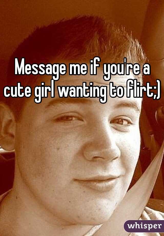Message me if you're a cute girl wanting to flirt;)