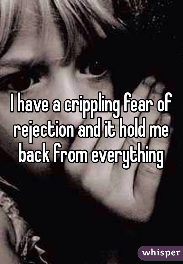 I have a crippling fear of rejection and it hold me back from everything