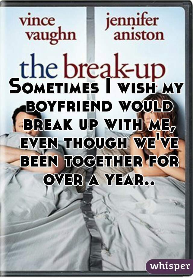 Sometimes I wish my boyfriend would break up with me, even though we've been together for over a year..