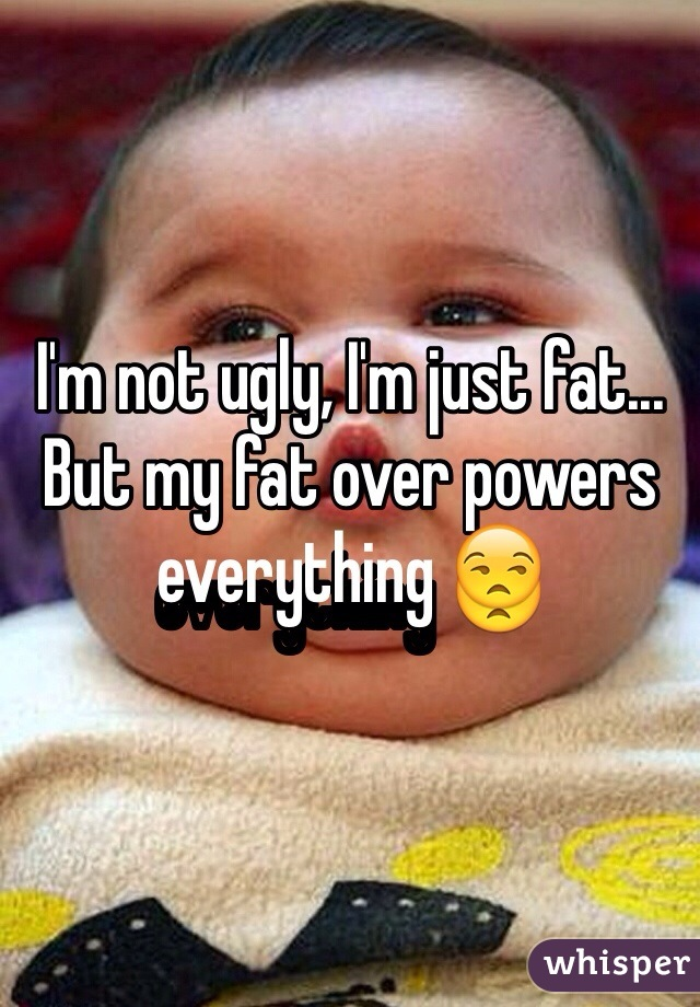 I'm not ugly, I'm just fat... But my fat over powers everything 😒