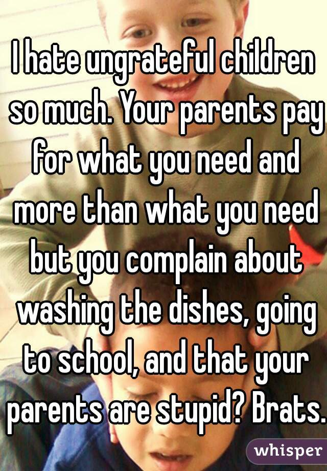 I hate ungrateful children so much. Your parents pay for what you need and more than what you need but you complain about washing the dishes, going to school, and that your parents are stupid? Brats.