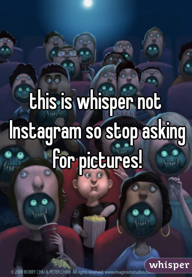 this is whisper not Instagram so stop asking for pictures!