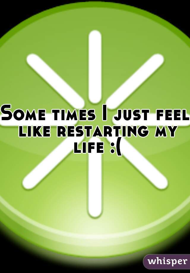 Some times I just feel like restarting my life :(