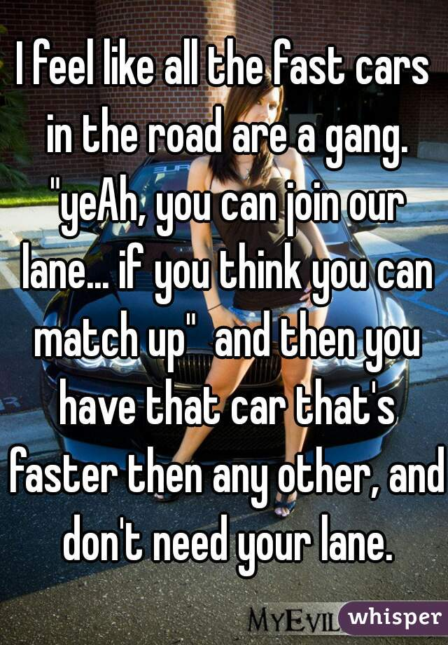 """I feel like all the fast cars in the road are a gang. """"yeAh, you can join our lane... if you think you can match up""""  and then you have that car that's faster then any other, and don't need your lane."""