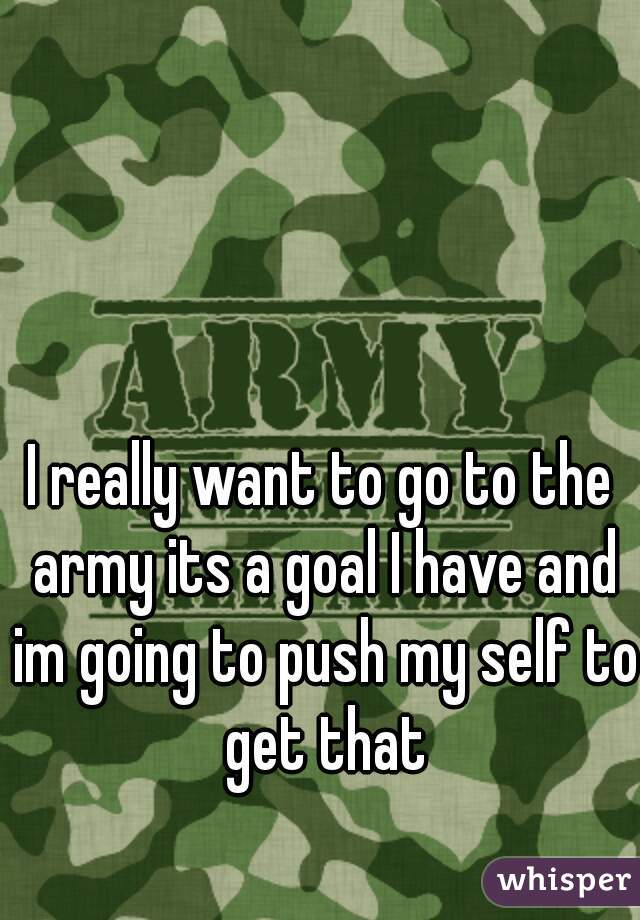 I really want to go to the army its a goal I have and im going to push my self to get that