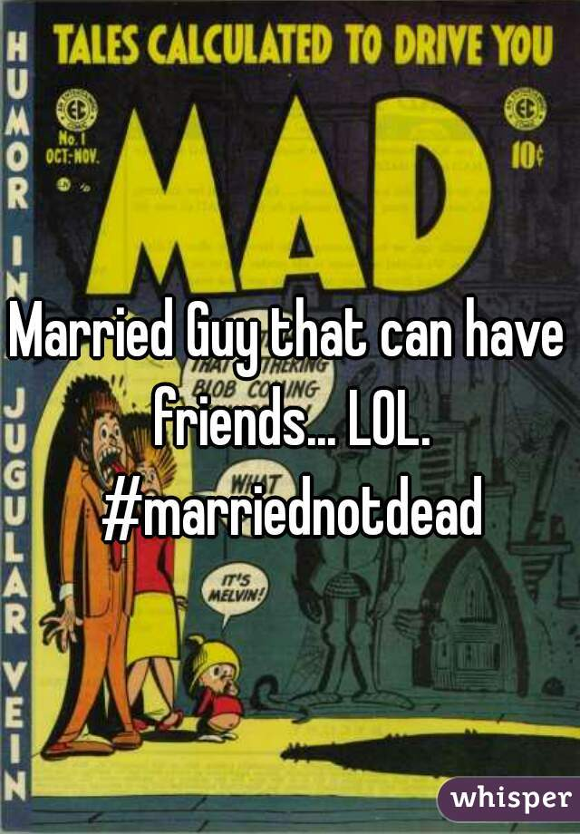 Married Guy that can have friends... LOL. #marriednotdead
