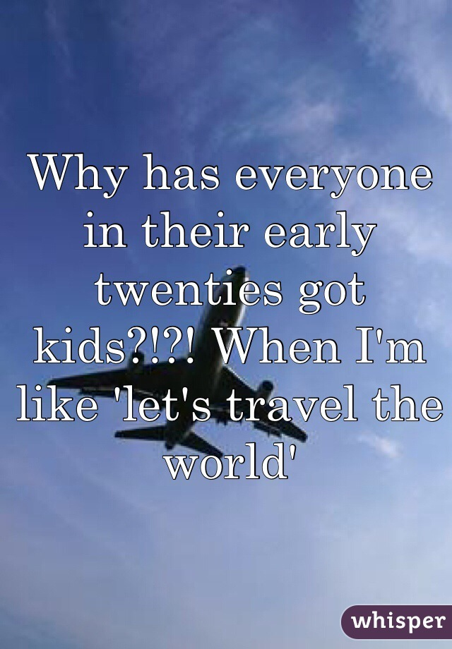 Why has everyone in their early twenties got kids?!?! When I'm like 'let's travel the world'