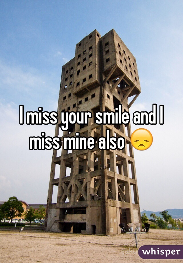 I miss your smile and I miss mine also 😞