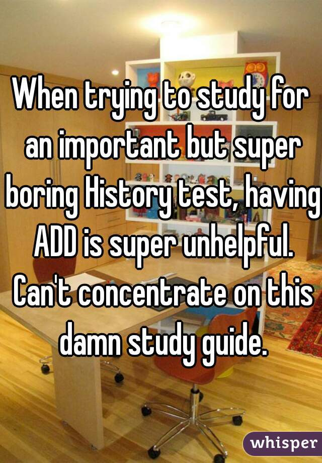 When trying to study for an important but super boring History test, having ADD is super unhelpful. Can't concentrate on this damn study guide.
