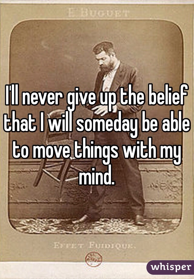 I'll never give up the belief that I will someday be able to move things with my mind.