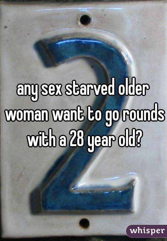 any sex starved older woman want to go rounds with a 28 year old?