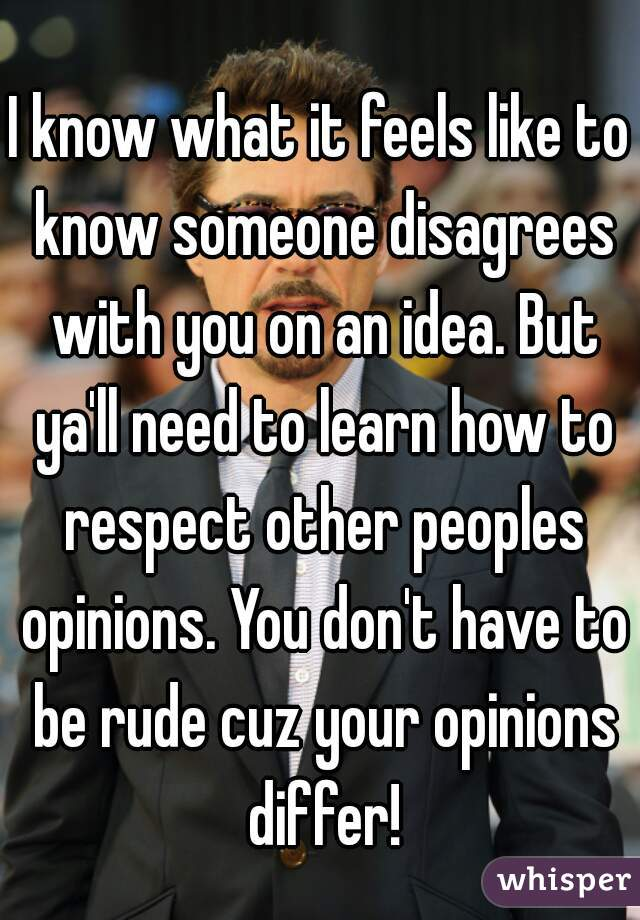 I know what it feels like to know someone disagrees with you on an idea. But ya'll need to learn how to respect other peoples opinions. You don't have to be rude cuz your opinions differ!