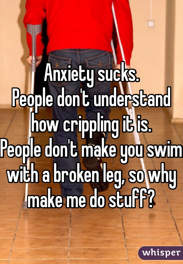 Anxiety sucks.  People don't understand how crippling it is. People don't make you swim with a broken leg, so why make me do stuff?