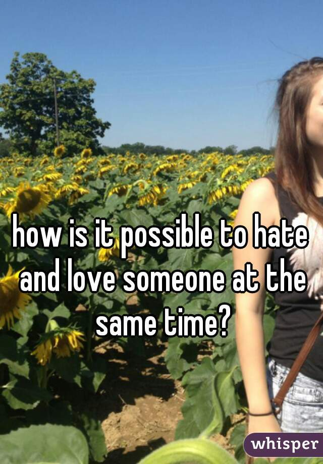 how is it possible to hate and love someone at the same time?