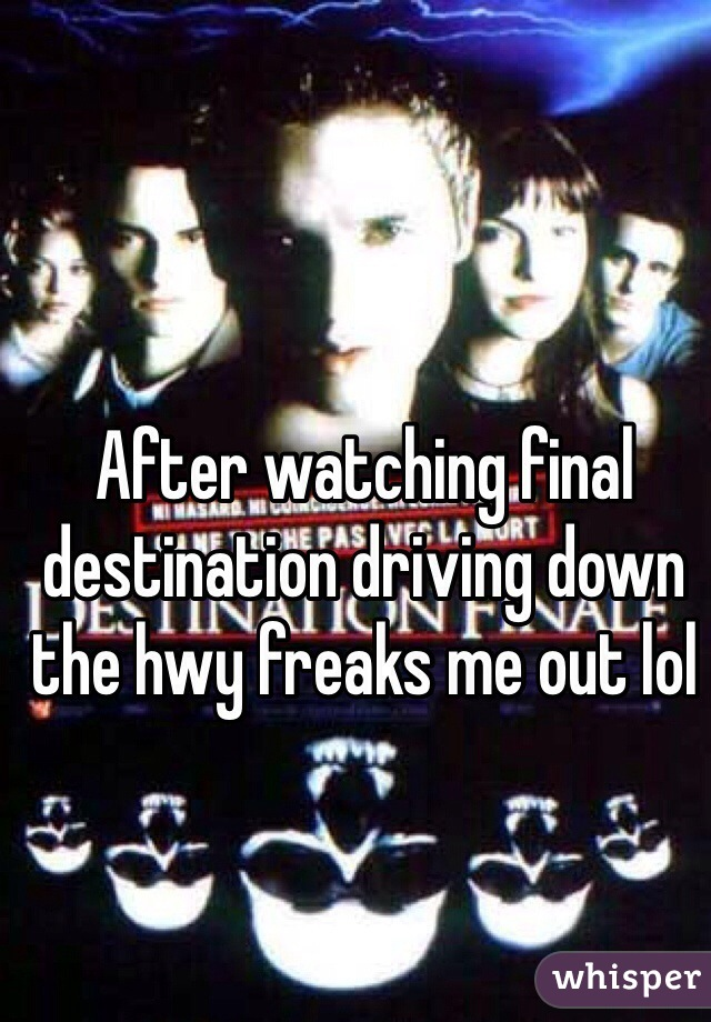 After watching final destination driving down the hwy freaks me out lol