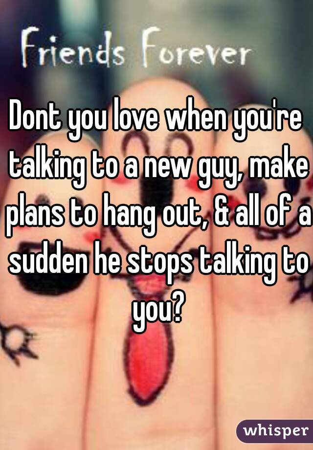 Dont you love when you're talking to a new guy, make plans to hang out, & all of a sudden he stops talking to you?