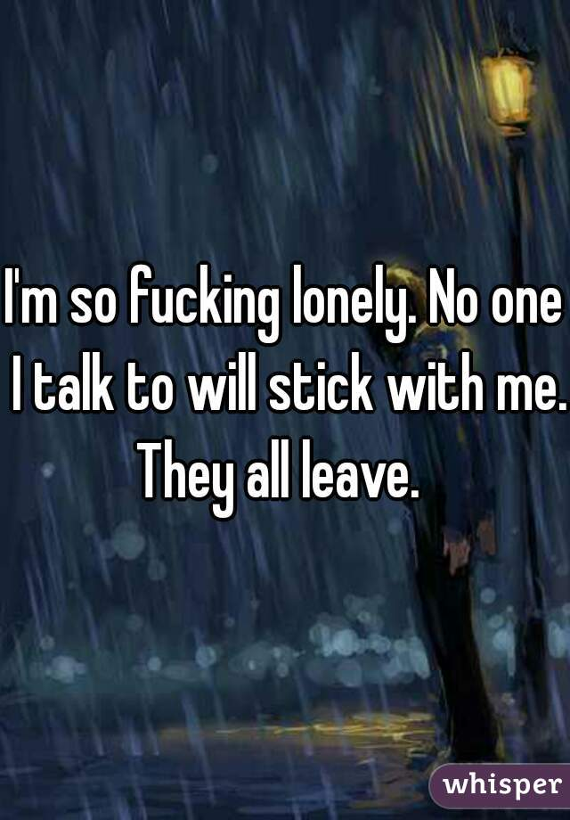 I'm so fucking lonely. No one I talk to will stick with me.  They all leave.