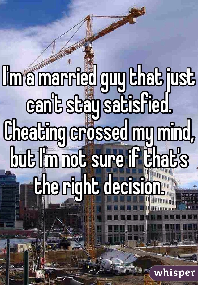 I'm a married guy that just can't stay satisfied. Cheating crossed my mind, but I'm not sure if that's the right decision.