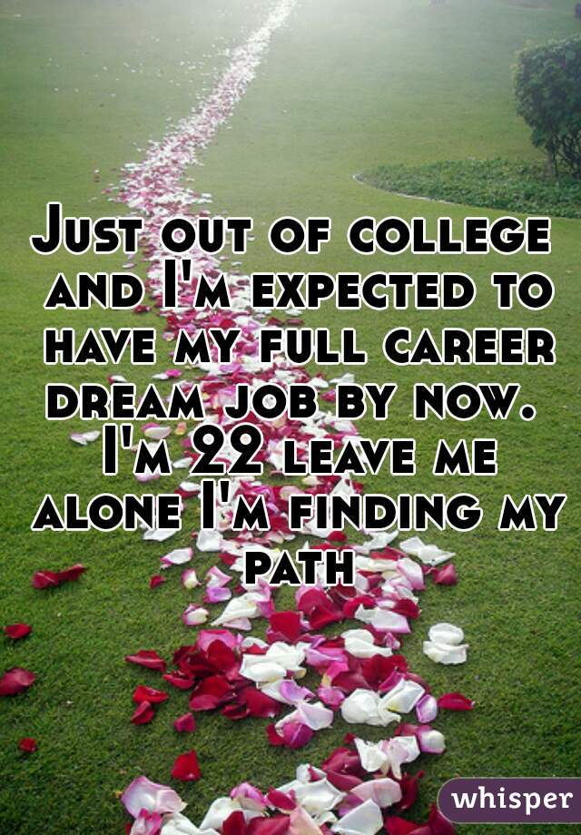 Just out of college and I'm expected to have my full career dream job by now.  I'm 22 leave me alone I'm finding my path