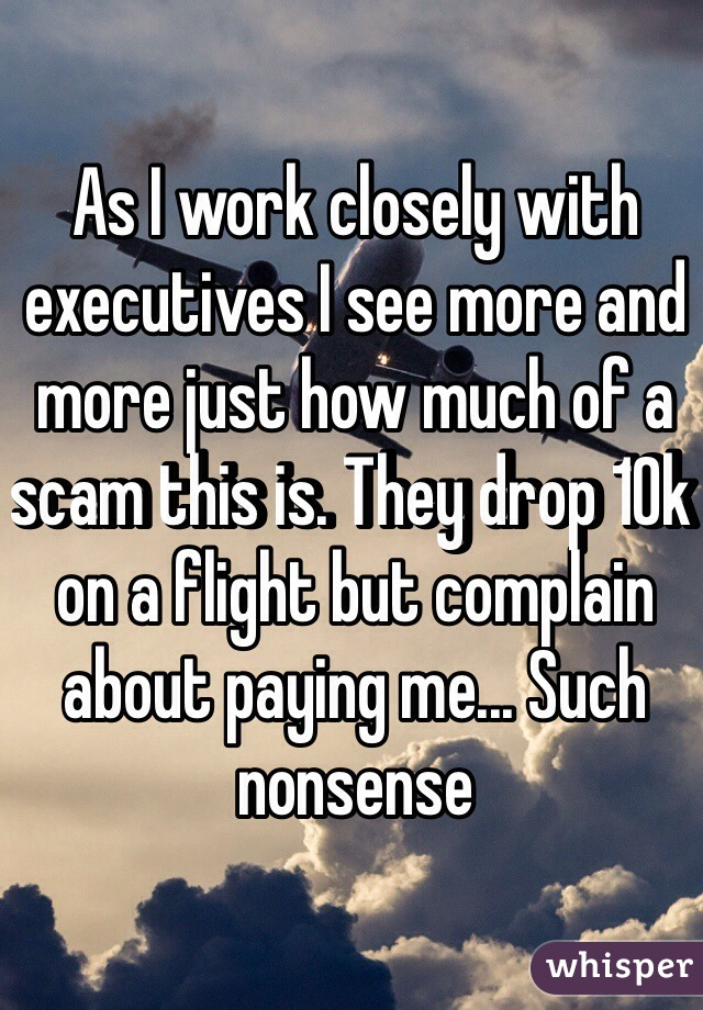 As I work closely with executives I see more and more just how much of a scam this is. They drop 10k on a flight but complain about paying me... Such nonsense