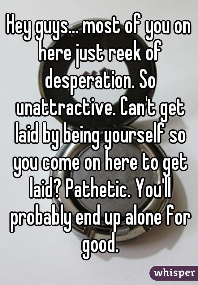 Hey guys... most of you on here just reek of desperation. So unattractive. Can't get laid by being yourself so you come on here to get laid? Pathetic. You'll probably end up alone for good.