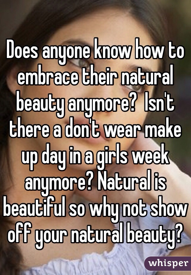 Does anyone know how to embrace their natural beauty anymore?  Isn't there a don't wear make up day in a girls week anymore? Natural is beautiful so why not show off your natural beauty?