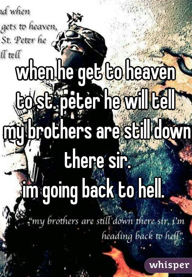 when he get to heaven to st. peter he will tell   my brothers are still down there sir. im going back to hell.