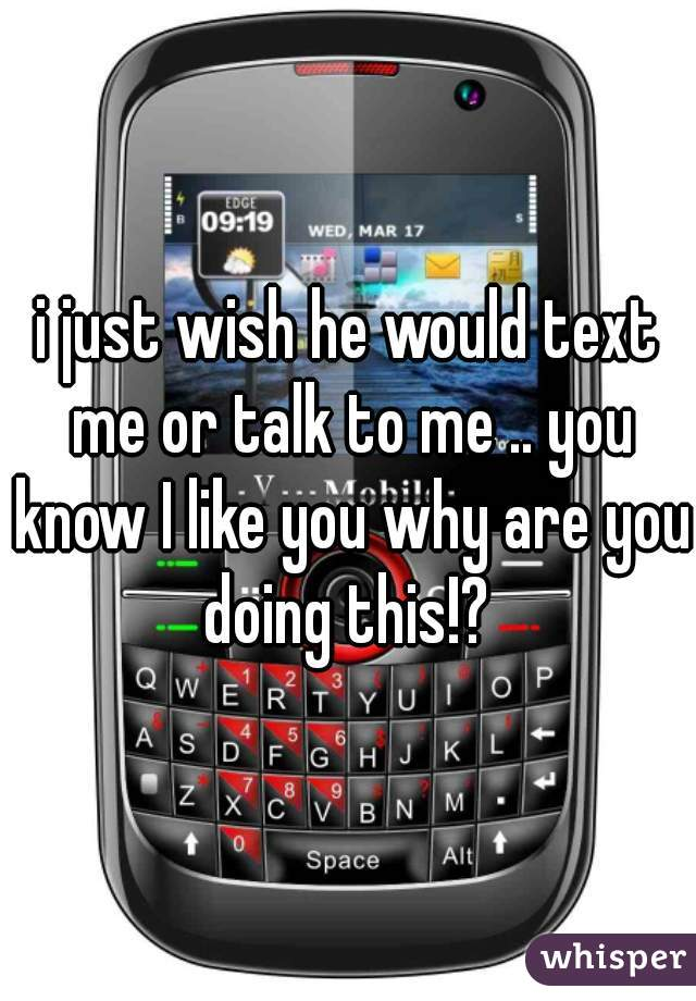 i just wish he would text me or talk to me .. you know I like you why are you doing this!?