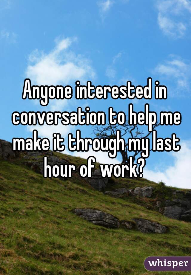 Anyone interested in conversation to help me make it through my last hour of work?