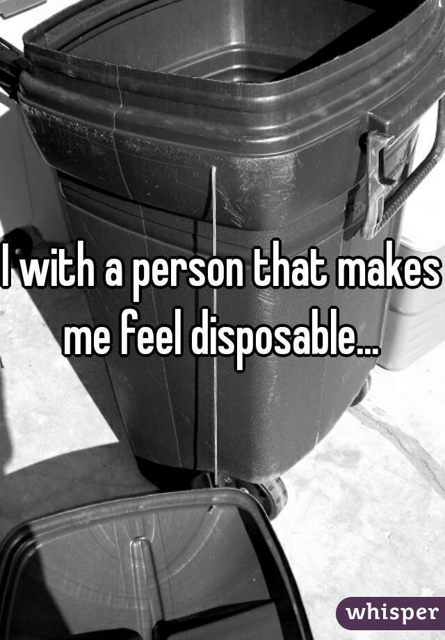 I with a person that makes me feel disposable...