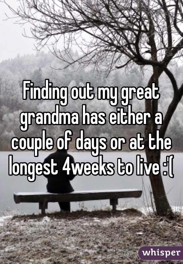 Finding out my great grandma has either a couple of days or at the longest 4weeks to live :'(