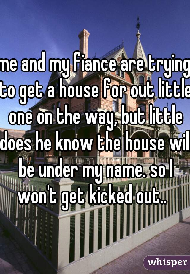 me and my fiance are trying to get a house for out little one on the way, but little does he know the house will be under my name. so I won't get kicked out..