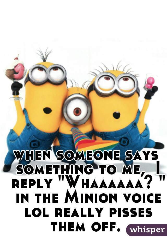 "when someone says something to me,  I reply ""Whaaaaaa? "" in the Minion voice lol really pisses them off."