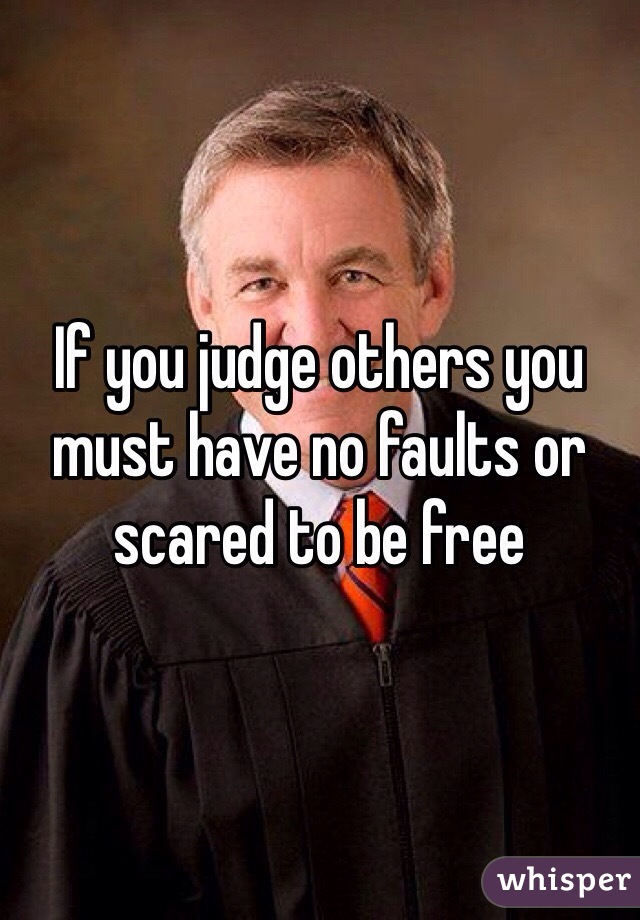 If you judge others you must have no faults or scared to be free
