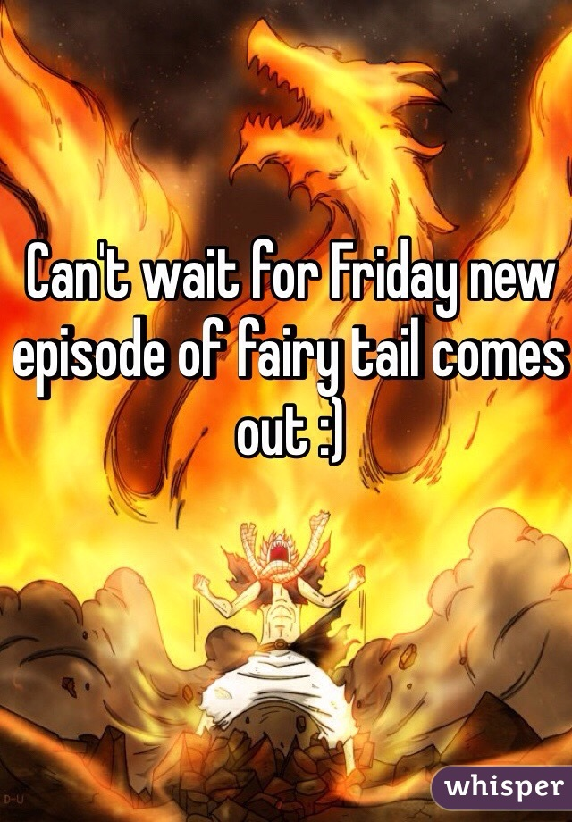 Can't wait for Friday new episode of fairy tail comes out :)
