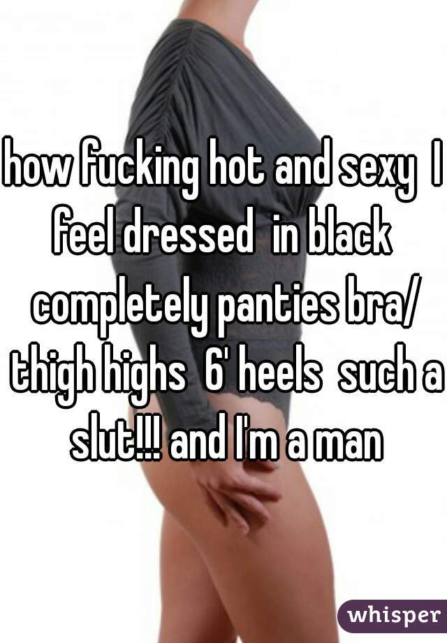 how fucking hot and sexy  I feel dressed  in black  completely panties bra/ thigh highs  6' heels  such a slut!!! and I'm a man