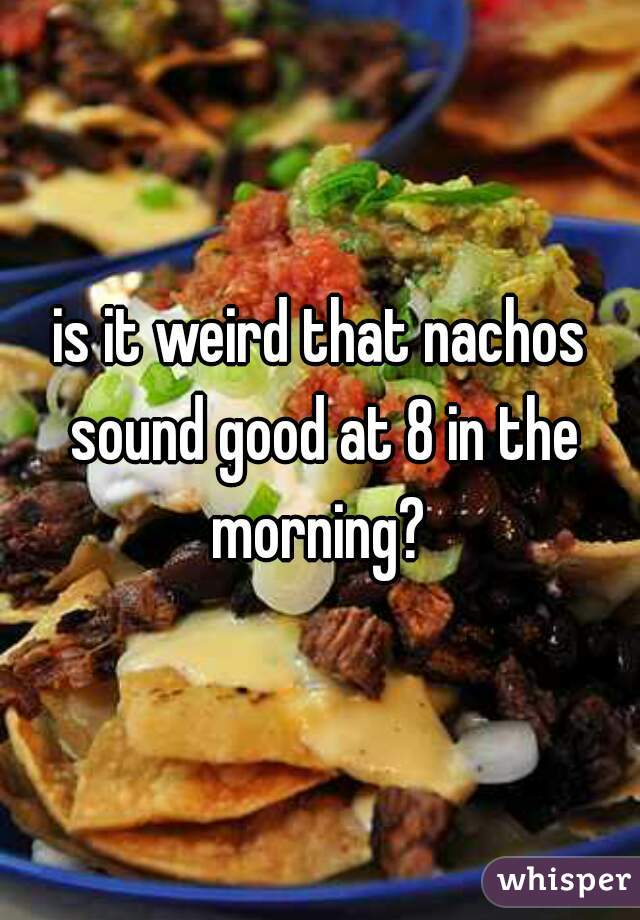 is it weird that nachos sound good at 8 in the morning?
