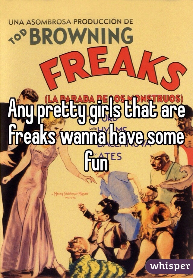 Any pretty girls that are freaks wanna have some fun