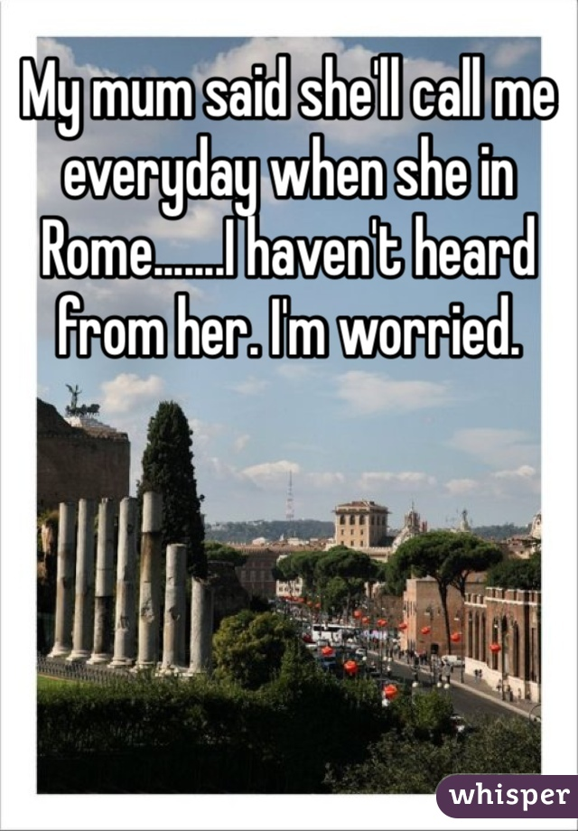 My mum said she'll call me everyday when she in Rome.......I haven't heard from her. I'm worried.