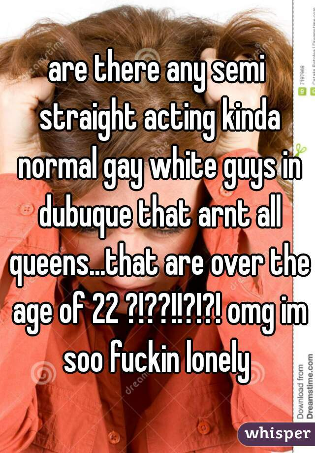 are there any semi straight acting kinda normal gay white guys in dubuque that arnt all queens...that are over the age of 22 ?!??!!?!?! omg im soo fuckin lonely