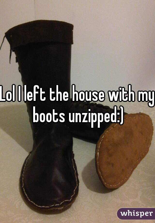 Lol I left the house with my boots unzipped:)