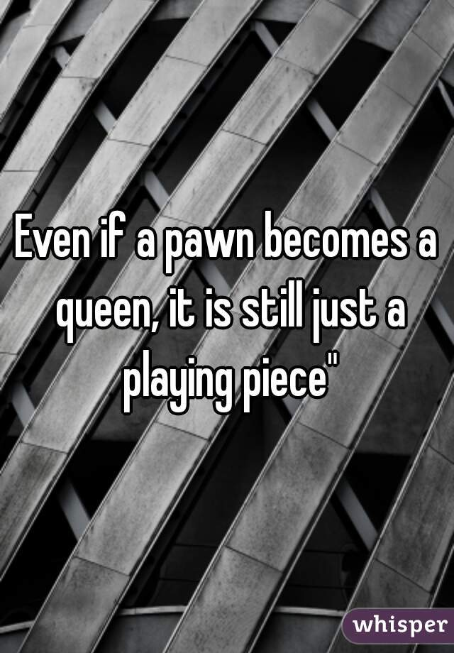 """Even if a pawn becomes a queen, it is still just a playing piece"""""""