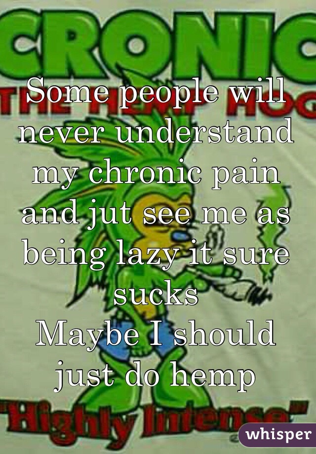 Some people will never understand my chronic pain and jut see me as being lazy it sure sucks Maybe I should just do hemp