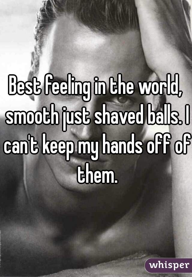 Best feeling in the world, smooth just shaved balls. I can't keep my hands off of them.