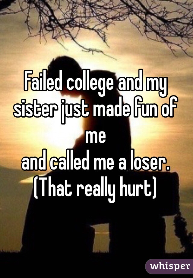 Failed college and my sister just made fun of me and called me a loser. (That really hurt)